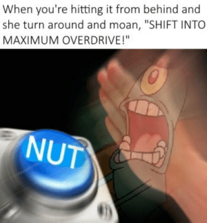 """Goals, Relationship Goals, and She: When you're hitting it from behind and  she turn around and moan, """"SHIFT INTO  MAXIMUM OVERDRIVE!""""  NUT Relationship goals"""
