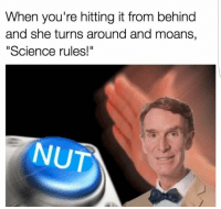 "When you're hitting it from behind  and she turns around and moans,  Science rules!""  NUT click on the nut button to NUT   — Products shown: Nut Button."