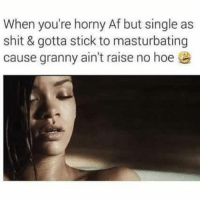 Funny, Horny, and Masturbation: When you're horny Af but single as  shit & gotta stick to masturbating  cause granny ain't raise no hoe These hoes are turning into cat lady's