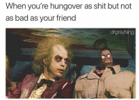 We're all in this together: When you're hungover as shit but not  as bad as your friend  drgrayfang We're all in this together