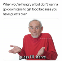 Af, Bad, and Food: When you're hungry af but don't wanna  go downstairs to get food because you  have guests over  IG:PolarSaurusRex  guess Il'll starve My mum has her friend over rn and I'm hungry so I ordered pizza so I don't have to go through the living room, every moment in my life is getting meme'd at this point idk if that's bad or good