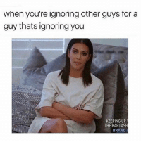 Memes, 🤖, and Brand: when you're ignoring other guys for a  guy thats ignoring you  KEEPING UP  THE KARDASH  BRAND Why am I so stupid 😒 goodgirlwithbadthoughts 💅🏼