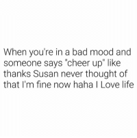 "Bad, Life, and Love: When you're in a bad mood and  someone says ""cheer up"" like  thanks Susan never thought of  that I'm fine now haha I Love life If you're not gonna gimmie a piece of the pussy, gtfo my face Susan."