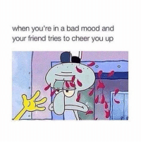 Bad, Mood, and Girl: when you're in a bad mood and  your friend tries to cheer you up are you happy now