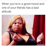 😶: When you're in a good mood and  one of your friends has a bad  attitude  Hollywood Iv 😶