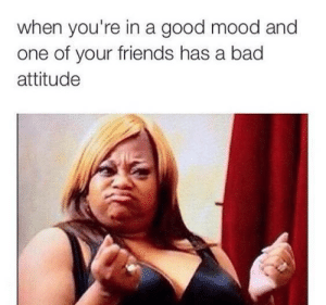 24 Memes For Anyone With A Little Attitude Problem: when you're in a good mood and  one of your friends has a bad  attitude 24 Memes For Anyone With A Little Attitude Problem