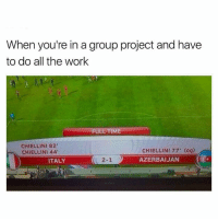 Work, Time, and Italy: When you're in a group project and have  to do all the work  FULL TIME  CHIELLINI 82  CHIELLINI 44  CHIELLINI 77' (og)  AZERBAIJAN  ITALY  2-1 ) 😂😂