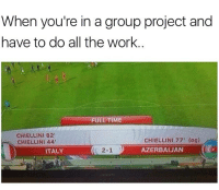 Memes, Work, and Time: When you're in a group project and  have to do all the work  FULL TIME  CHIELLINI 82  CHIELLINI 44  CHIELLINI 77' (09)  AZERBAIJAN  ITALY  2-1