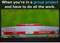 Memes, Work, and Time: When you're in a group project  and have to do all the work.  oP VIA 8SHIT.NET  FULL TIME  CHIELLINI 82  CHIELLINI 44  CHIELLINI 77' (og)  AZERBAIJAN  ITALY  2-11)