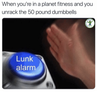 Memes, Alarm, and Planet Fitness: When you're in a planet fitness and you  unrack the 50 pound dumbbells  RDIO  Lunk  alarm Easy there, don't want you making any progress now