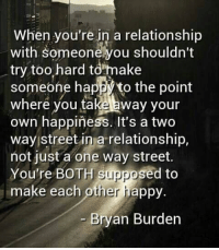 Memes, Happy, and Happiness: When you're in a relationship  with Someonehyou shouldn't  try too hard to make  someone happ to the point  where you ta  away your  own happiness. It's a two  way street in a relationship,  not just a one way street.  You're BOTH Suppo  sed to  make each other happy.  Bryan Burden