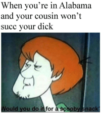 Alabama, Dick, and Time: When you're in Alabama  and your cousin won't  succ your dick  Would you do it for à scooby snack Works every time