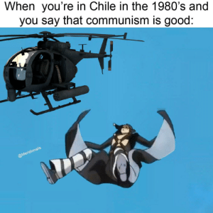 Free Helicopter Rides!: When you're in Chile in the 1980's and  you say that communism is good:  HIT 1081  @Meridionalis Free Helicopter Rides!
