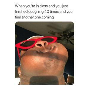 Another One, Another, and Class: When you're in class and you just  finished coughing 40 times and you  feel another one coming 😷😅
