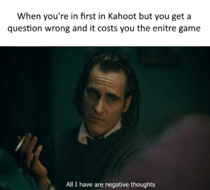 This definitely didn't happen to me today in English: When you're in first in Kahoot but you get a  question wrong and it costs you the enitre game  All I have are negative thoughts This definitely didn't happen to me today in English