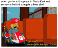 Mario Kart: when you're in first place in Mario Kart and  someone behind you gets a blue shell  *chuckles*  mamma mia, I'm in-a danger