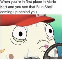 Mario Kart, Mario, and Blue: When you're in first place in Mario  Kart and you see that Blue Shell  coming up behind you  OH NEPTUNE. Swear it happens every time