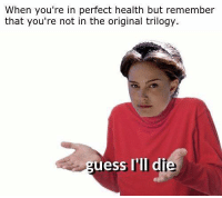 Posted by Micah Sayler in Just Jedi Memes: When you're in perfect health but remember  that you're not in the original trilogy.  uess I'll di Posted by Micah Sayler in Just Jedi Memes