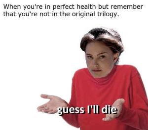 I'll just die instead by diLLon_taKeo FOLLOW 4 MORE MEMES.: When you're in perfect health but remember  that you're not in the original trilogy  guess I'll die I'll just die instead by diLLon_taKeo FOLLOW 4 MORE MEMES.