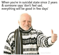 Dont Feel Sad: When you're in suicidal state since 2 years  & someone says 'don't feel sad,  everything will be good in few days'