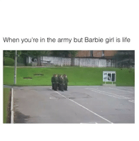 barbie girl: When you're in the army but Barbie girl is life