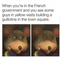 Memes, France, and Square: When you're in the French  government and you see some  guys in yellow vests building a  guillotine in the town square. Vive le France! via /r/memes https://ift.tt/2Qppp9D