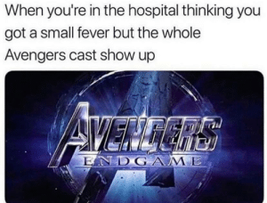 Avengers, Hospital, and Got: When you're in the hospital thinking you  got a small fever but the whole  Avengers cast show up  di