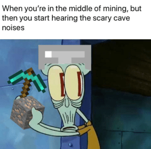 mining: When you're in the middle of mining, but  then you start hearing the scary cave  noises