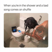 Bad, Gym, and Shower: When you're in the shower and a bad  song comes on shuffle These feels are too real.