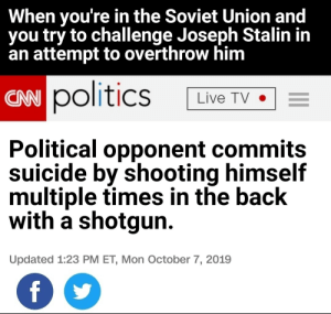 In Soviet Russia, suicide commits you.: When you're in the Soviet Union and  you try to challenge Joseph Stalin in  an attempt to overthrow him  CAN politics  Live TV  Political opponent commits  suicide by shooting himself  multiple times in the back  with a shotgun  Updated 1:23 PM ET, Mon October 7, 2019  f In Soviet Russia, suicide commits you.