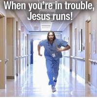 Jesus is always running when you're in trouble! TheChristianDude: When you're in trouble  Jesus runs!  m Jesus is always running when you're in trouble! TheChristianDude