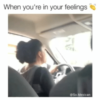 Dayum this so accurate 😏 By: @so.mexican: When you're in your feelings  @So.Mexican Dayum this so accurate 😏 By: @so.mexican