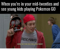 😂: When you're in your mid-twenties and  see young kids playing Pokemon GO  music8AD  HOW DO YOU DO, FELLOW KIDS? 😂