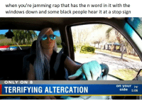 Meme, Rap, and Windows: when you're jamming rap that has the n word in it with the  windows down and some black people hear it at a stop sign  ONLY ON 8  on your 74  side 5:06  TERRIFYING ALTERCATION