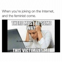 Everytime: When you're joking on the Internet,  and the feminist come  THERE MUST BE SOME  WAY  IG: stealyourchill  THIS VICTIMIZES ME Everytime