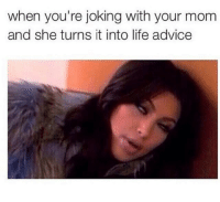 Every time.: when you're joking with your mom  and she turns it into life advice Every time.