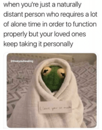 Being Alone, Time, and Alone Time: when you're just a naturally  distant person who requires a lot  of alone time in order to function  properly but your loved ones  keep taking it personally  @trueyouhealing