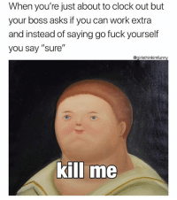 """Clock, Funny, and Work: When you're just about to clock out but  your boss asks if you can work extra  and instead of saying go fuck yourself  you say """"sure""""  @girlsthinkimfunn  killi me Why am I like this🙂 girlsthinkimfunnytwitter ytho killme notooverrime nope"""