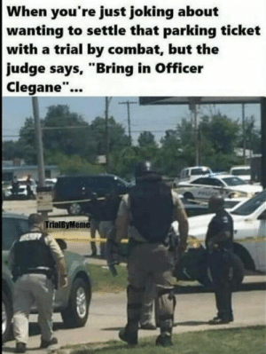 """Ok wait I was just joking: When you're just joking about  wanting to settle that parking ticket  with a trial by combat, but the  judge says, """"Bring in Officer  Clegane""""...  TrialByMeme Ok wait I was just joking"""