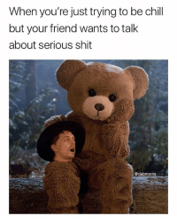 Chill, Memes, and Shit: When you're just trying to be chill  but your friend wants to talk  about serious shit  @dabmoms Time to die