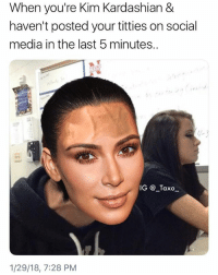Kim Kardashian, Memes, and Social Media: When you're Kim Kardashian &  haven't posted your titties on social  media in the last 5 minutes..  -3  IG @_Taxo  1/29/18, 7:28 PM You gonna have to start posting organs, bcs we've seen everything else, Kim K!