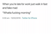 """😏: When you're late for work just walk in fast  and fake mad  """"Whatta fucking morning""""  5:30 am 13/02/2019 Twitter for iPhone 😏"""