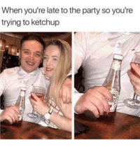 Party, Ketchup, and Done: When you're late to the party so you're  trying to ketchup Had to be done