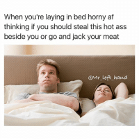 7 times out of 10 her ass gonna tell you to stop so the best thing to do is jack off right beside her.. 😏 lmao morningfuckery relationship relationships goals relationshipgoals bitchesbelike imsleep niggasbelike smdh foh: When you're laying in bed horny af  thinking if you should steal this hot ass  beside you or go and jack your meat  @Mr left hand 7 times out of 10 her ass gonna tell you to stop so the best thing to do is jack off right beside her.. 😏 lmao morningfuckery relationship relationships goals relationshipgoals bitchesbelike imsleep niggasbelike smdh foh