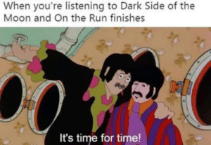 Me_irl: When you're listening to Dark Side of the  Moon and On the Run finishes  It's time for time! Me_irl