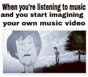 Music, Video, and Music Video: When you're listening to music  and you start imagining  your own music video me_irl