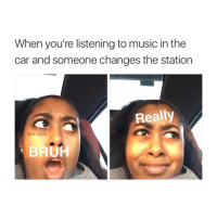 Memes, 🤖, and The Cars: When you're listening to music in the  car and someone changes the station  Really  @its carlll Wow omg I'm so funny ! Haha A1 memes 😂🔥 lit fam ✌🏻😂😈 you wish u can be me 😋 meme account swag ✌🏻😤