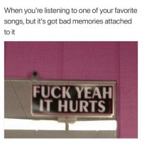 Bad Memories: When you're listening to one of your favorite  songs, but it's got bad memories attached  to it  FUCK YEAH  IT HURTS