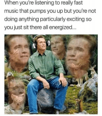 Memes, Music, and 🤖: When you're listening to really fast  music that pumps you up but you're not  doing anything particularly exciting so  you just sit there all energized...