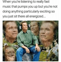 Music, Dank Memes, and Fast: When you're listening to really fast  music that pumps you up but you're not  doing anything particularly exciting so  you just sit there all energized...